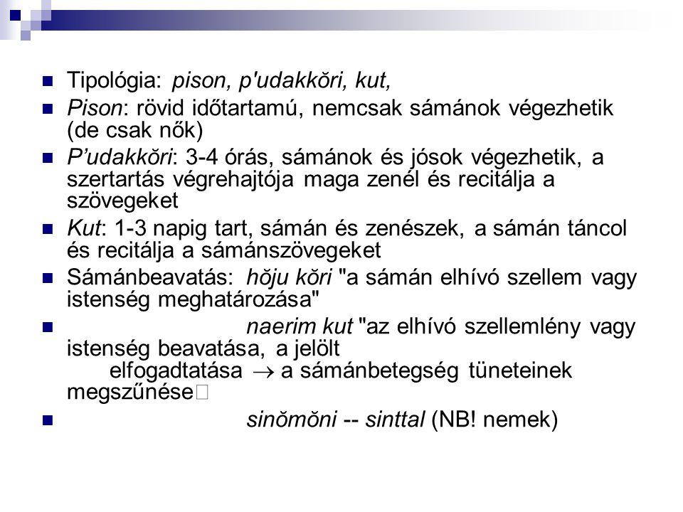 Tipológia: pison, p udakkŏri, kut, Pison: rövid időtartamú, nemcsak sámánok végezhetik (de csak nők) P'udakkŏri: 3-4 órás, sámánok és jósok végezhetik, a szertartás végrehajtója maga zenél és recitálja a szövegeket Kut: 1-3 napig tart, sámán és zenészek, a sámán táncol és recitálja a sámánszövegeket Sámánbeavatás: hŏju kŏri a sámán elhívó szellem vagy istenség meghatározása naerim kut az elhívó szellemlény vagy istenség beavatása, a jelölt elfogadtatása  a sámánbetegség tüneteinek megszűnése  sinŏmŏni -- sinttal (NB.