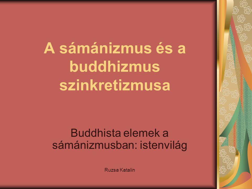 A sámánizmus és a buddhizmus szinkretizmusa Buddhista elemek a sámánizmusban: istenvilág Ruzsa Katalin
