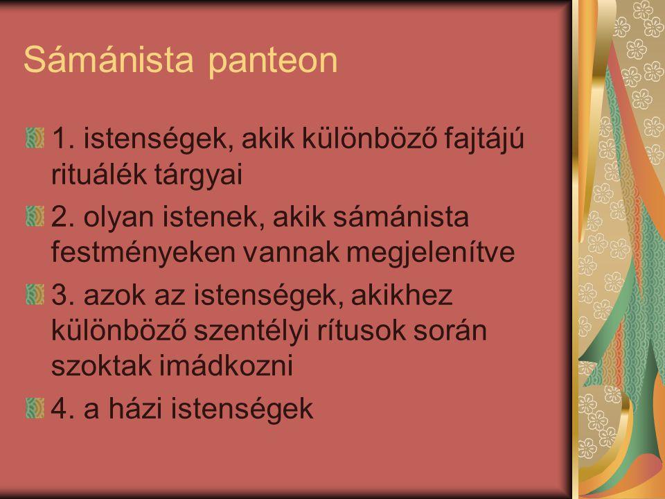 Sámánista panteon 1. istenségek, akik különböző fajtájú rituálék tárgyai 2. olyan istenek, akik sámánista festményeken vannak megjelenítve 3. azok az