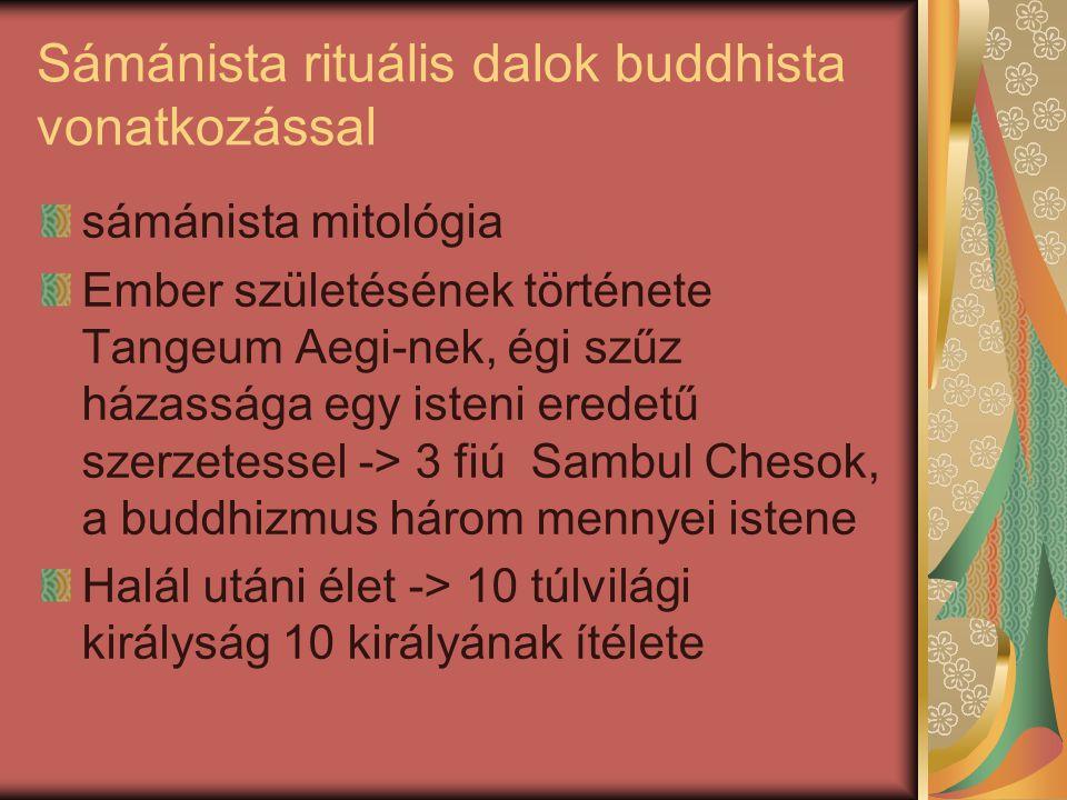 Sámánista rituális dalok buddhista vonatkozással sámánista mitológia Ember születésének története Tangeum Aegi-nek, égi szűz házassága egy isteni eredetű szerzetessel -> 3 fiú Sambul Chesok, a buddhizmus három mennyei istene Halál utáni élet -> 10 túlvilági királyság 10 királyának ítélete