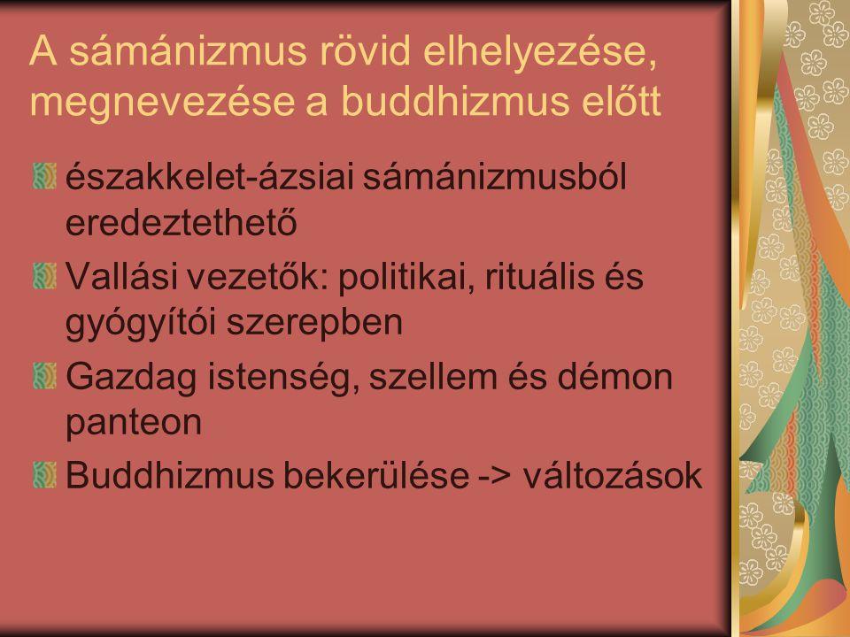 A sámánizmus rövid elhelyezése, megnevezése a buddhizmus előtt északkelet-ázsiai sámánizmusból eredeztethető Vallási vezetők: politikai, rituális és gyógyítói szerepben Gazdag istenség, szellem és démon panteon Buddhizmus bekerülése -> változások