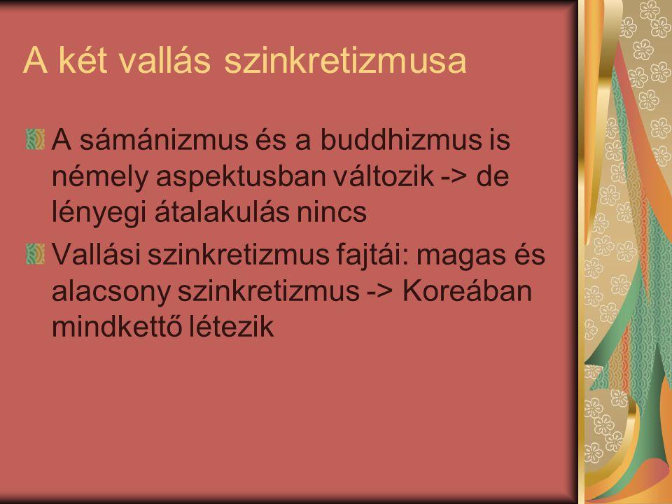 A két vallás szinkretizmusa A sámánizmus és a buddhizmus is némely aspektusban változik -> de lényegi átalakulás nincs Vallási szinkretizmus fajtái: magas és alacsony szinkretizmus -> Koreában mindkettő létezik