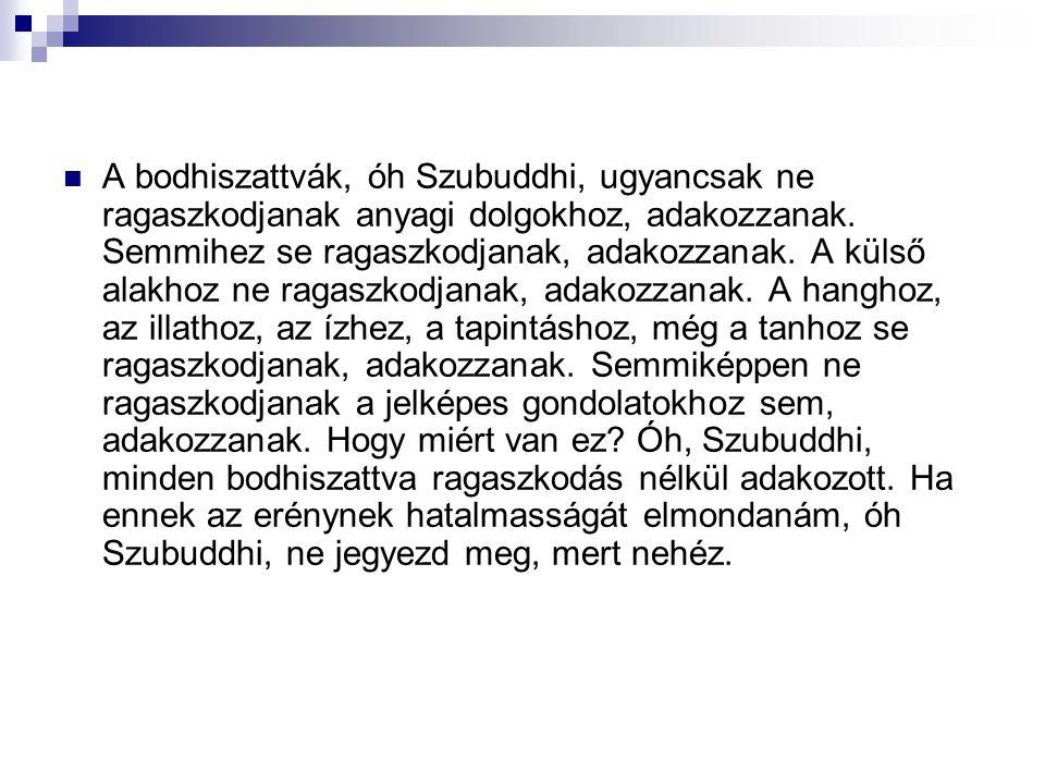 A bodhiszattvák, óh Szubuddhi, ugyancsak ne ragaszkodjanak anyagi dolgokhoz, adakozzanak. Semmihez se ragaszkodjanak, adakozzanak. A külső alakhoz ne