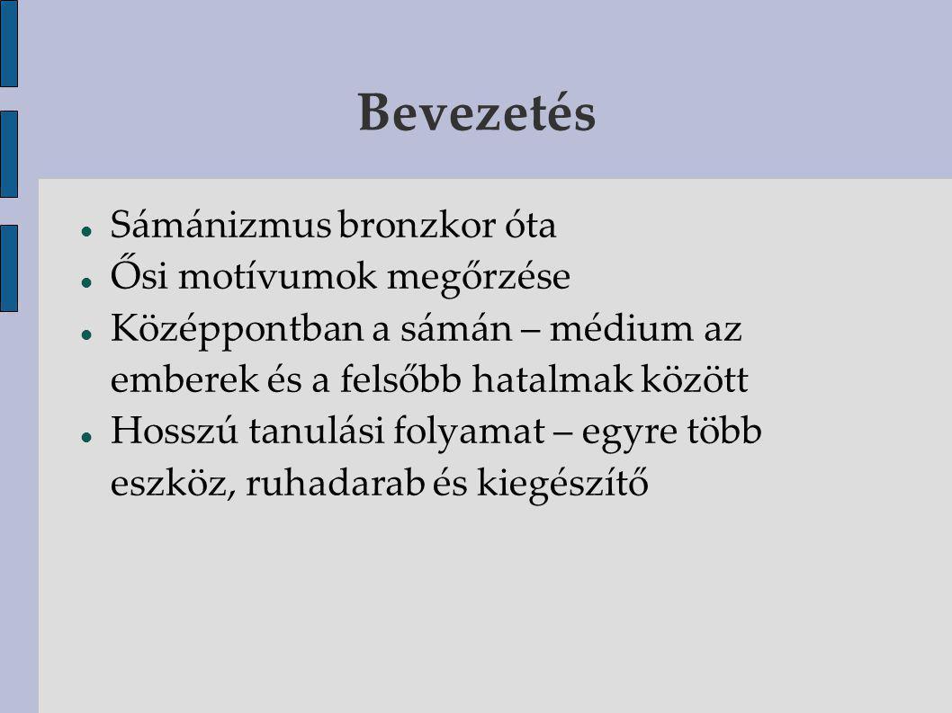 Bevezetés Sámánizmus bronzkor óta Ősi motívumok megőrzése Középpontban a sámán – médium az emberek és a felsőbb hatalmak között Hosszú tanulási folyamat – egyre több eszköz, ruhadarab és kiegészítő
