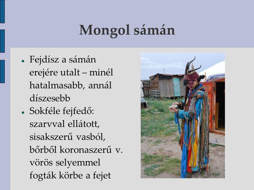 Mongol sámán Fejdísz a sámán erejére utalt – minél hatalmasabb, annál díszesebb Sokféle fejfedő: szarvval ellátott, sisakszerű vasból, bőrből koronaszerű v.