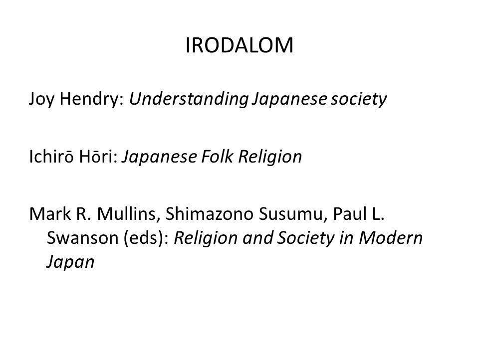 IRODALOM Joy Hendry: Understanding Japanese society Ichir ō H ō ri: Japanese Folk Religion Mark R. Mullins, Shimazono Susumu, Paul L. Swanson (eds): R