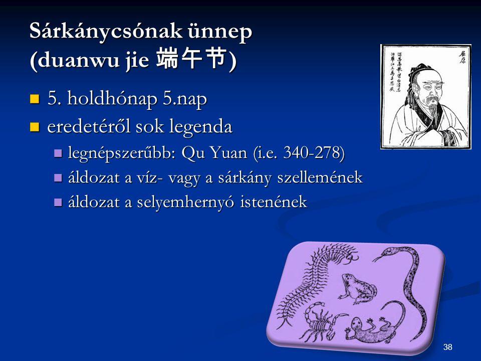 38 Sárkánycsónak ünnep (duanwu jie 端午节 ) 5. holdhónap 5.nap 5. holdhónap 5.nap eredetéről sok legenda eredetéről sok legenda legnépszerűbb: Qu Yuan (i