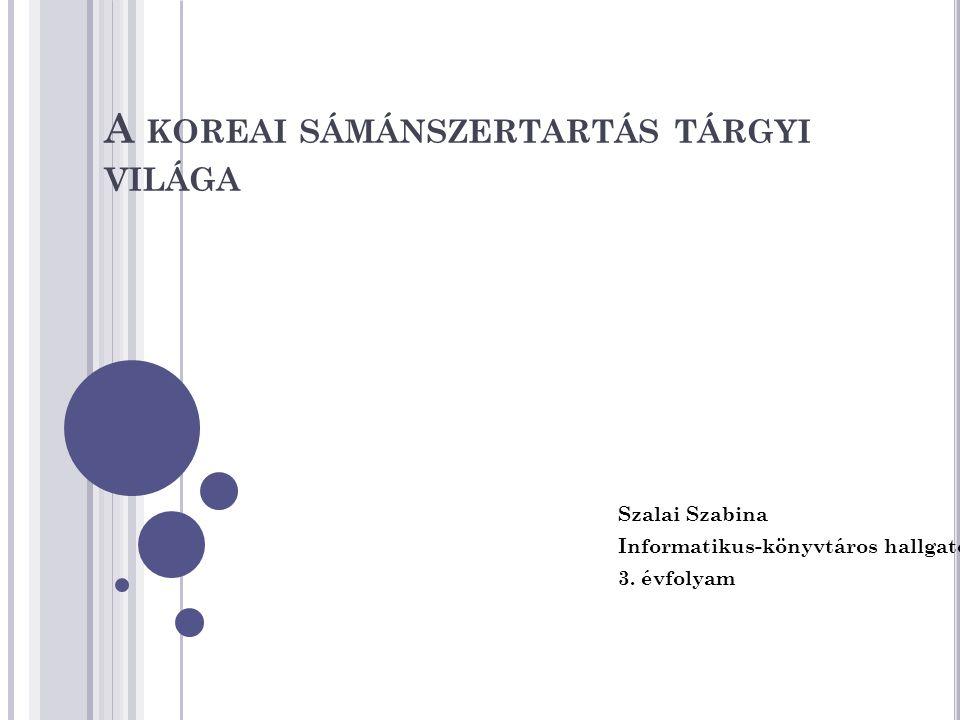 A KOREAI SÁMÁNSZERTARTÁS TÁRGYI VILÁGA Szalai Szabina Informatikus-könyvtáros hallgató 3. évfolyam