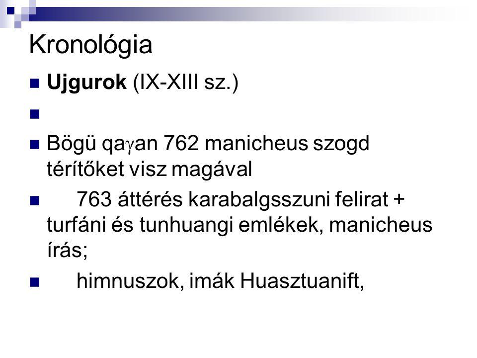 Kronológia Ujgurok (IX-XIII sz.) Bögü qa  an 762 manicheus szogd térítőket visz magával 763 áttérés karabalgsszuni felirat + turfáni és tunhuangi eml