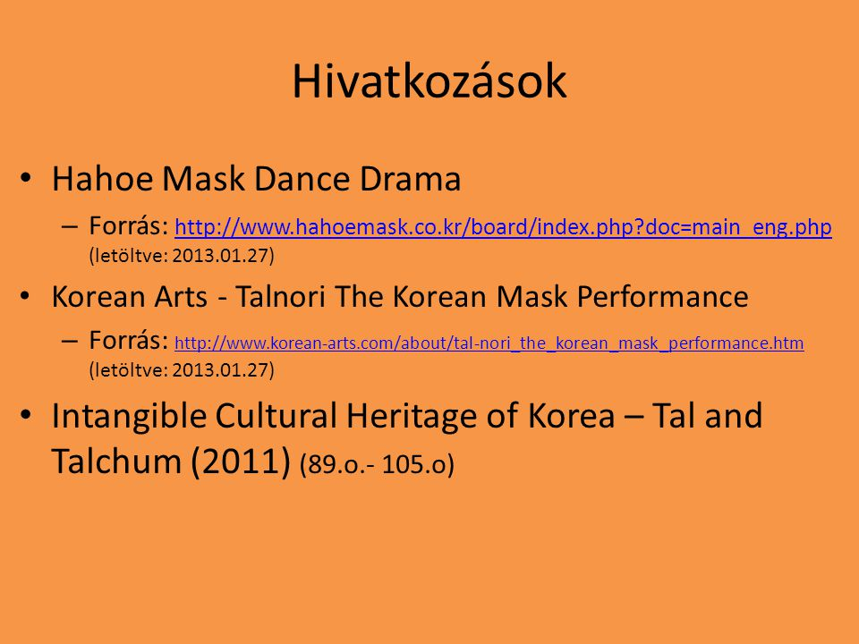 Hivatkozások Hahoe Mask Dance Drama – Forrás: http://www.hahoemask.co.kr/board/index.php doc=main_eng.php (letöltve: 2013.01.27) http://www.hahoemask.co.kr/board/index.php doc=main_eng.php Korean Arts - Talnori The Korean Mask Performance – Forrás: http://www.korean-arts.com/about/tal-nori_the_korean_mask_performance.htm (letöltve: 2013.01.27) http://www.korean-arts.com/about/tal-nori_the_korean_mask_performance.htm Intangible Cultural Heritage of Korea – Tal and Talchum (2011) (89.o.- 105.o)