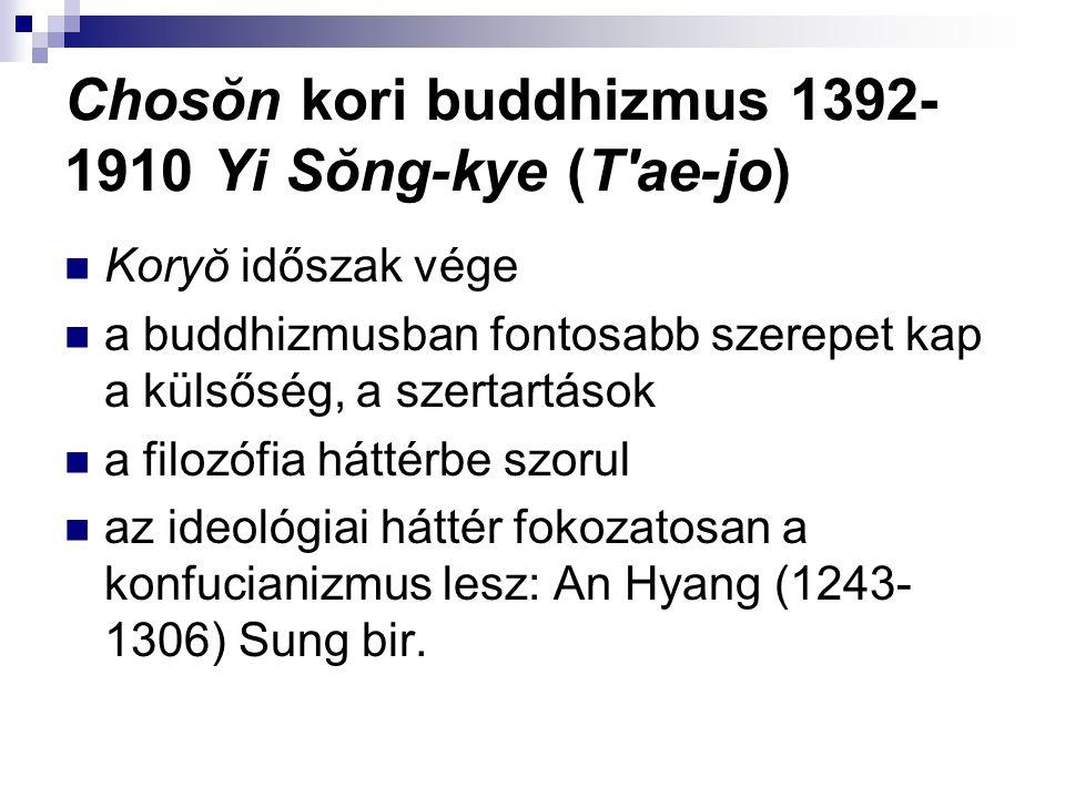 Chosŏn kori buddhizmus 1392- 1910 Yi Sŏng-kye (T ae-jo) Koryŏ időszak vége a buddhizmusban fontosabb szerepet kap a külsőség, a szertartások a filozófia háttérbe szorul az ideológiai háttér fokozatosan a konfucianizmus lesz: An Hyang (1243- 1306) Sung bir.