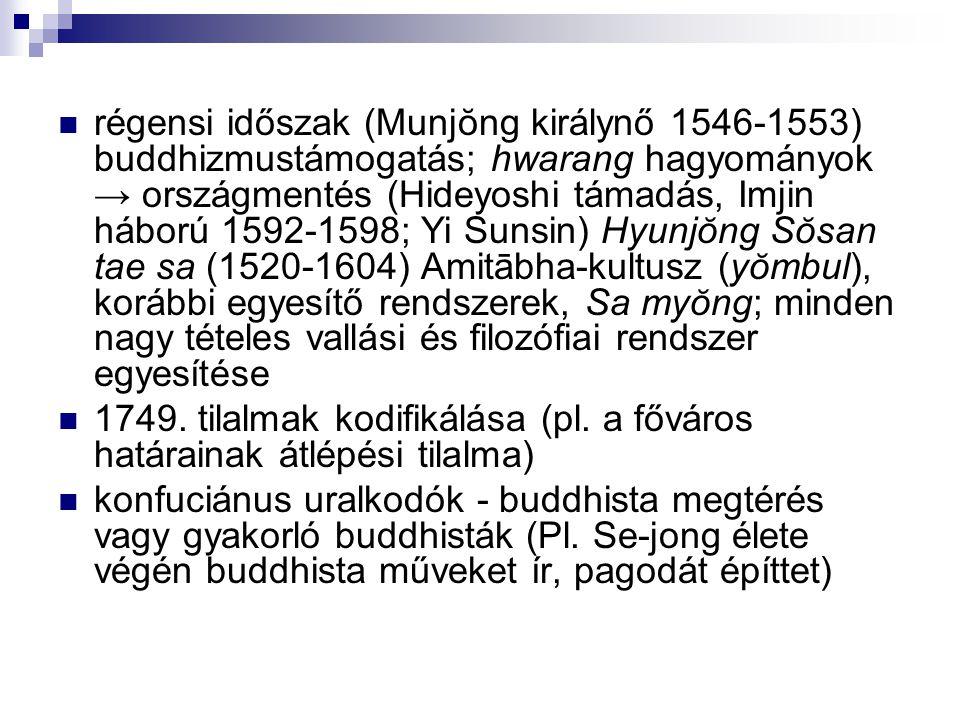régensi időszak (Munjŏng királynő 1546-1553) buddhizmustámogatás; hwarang hagyományok → országmentés (Hideyoshi támadás, Imjin háború 1592-1598; Yi Sunsin) Hyunjŏng Sŏsan tae sa (1520-1604) Amitābha-kultusz (yŏmbul), korábbi egyesítő rendszerek, Sa myŏng; minden nagy tételes vallási és filozófiai rendszer egyesítése 1749.