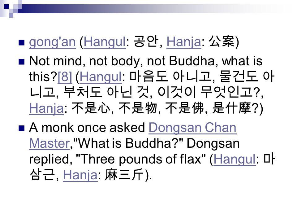 gong an (Hangul: 공안, Hanja: 公案 ) gong anHangulHanja Not mind, not body, not Buddha, what is this?[8] (Hangul: 마음도 아니고, 물건도 아 니고, 부처도 아닌 것, 이것이 무엇인고 ?, Hanja: 不是心, 不是物, 不是佛, 是什摩 ?)[8]Hangul Hanja A monk once asked Dongsan Chan Master, What is Buddha? Dongsan replied, Three pounds of flax (Hangul: 마 삼근, Hanja: 麻三斤 ).Dongsan Chan MasterHangulHanja