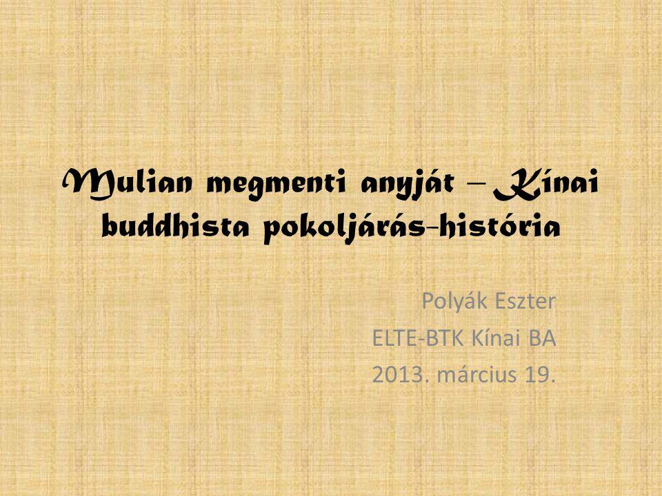 Mulian megmenti anyját – Kínai buddhista pokoljárás-história Polyák Eszter ELTE-BTK Kínai BA 2013. március 19.