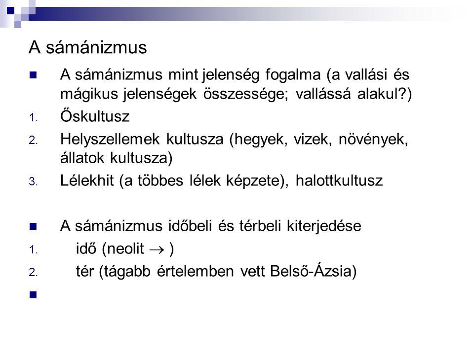 A sámánizmus A sámánizmus mint jelenség fogalma (a vallási és mágikus jelenségek összessége; vallássá alakul?) 1. Őskultusz 2. Helyszellemek kultusza