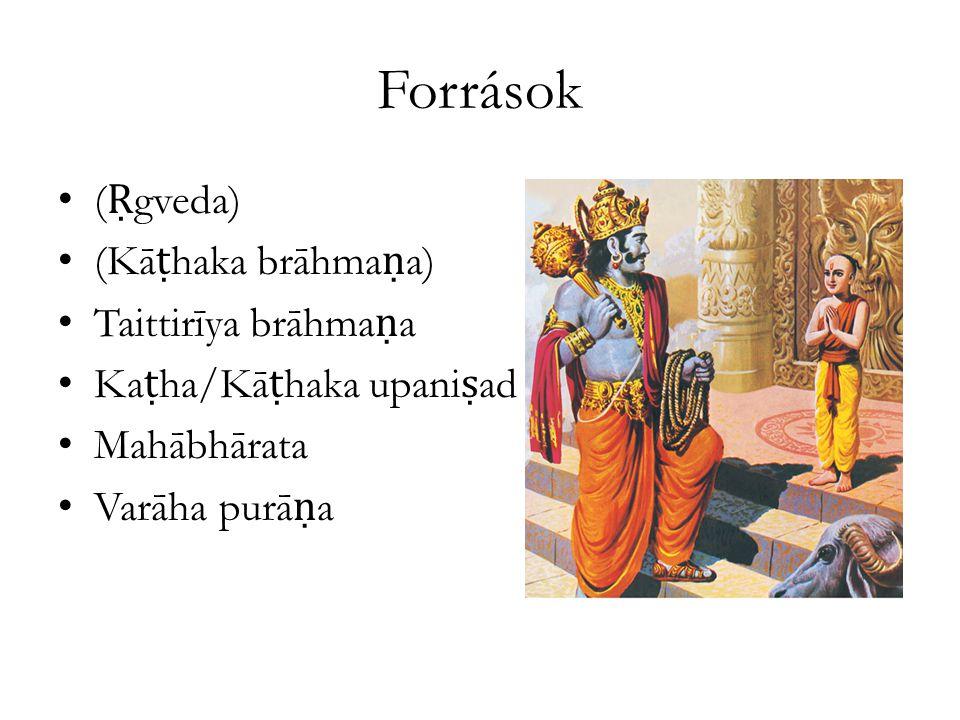 Források ( Ṛ gveda) (Kā ṭ haka brāhma ṇ a) Taittirīya brāhma ṇ a Ka ṭ ha/Kā ṭ haka upani ṣ ad Mahābhārata Varāha purā ṇ a
