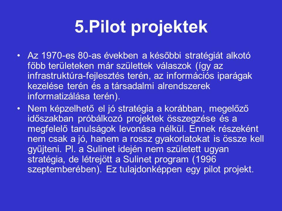 5.Pilot projektek Az 1970-es 80-as években a későbbi stratégiát alkotó főbb területeken már születtek válaszok (így az infrastruktúra-fejlesztés terén, az információs iparágak kezelése terén és a társadalmi alrendszerek informatizálása terén).