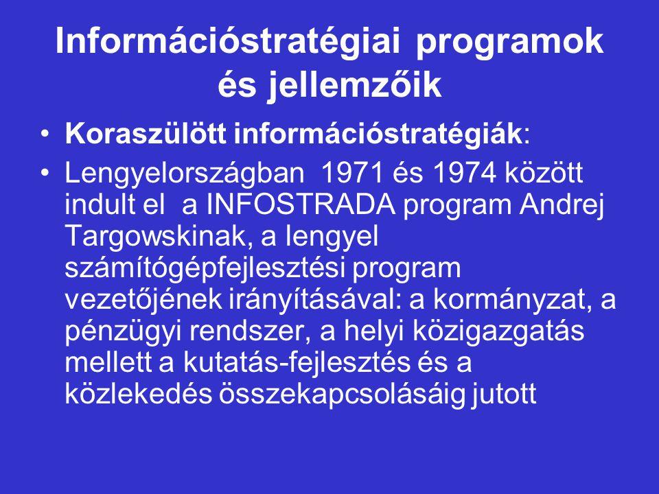 Információstratégiai programok és jellemzőik Koraszülött információstratégiák: Lengyelországban 1971 és 1974 között indult el a INFOSTRADA program Andrej Targowskinak, a lengyel számítógépfejlesztési program vezetőjének irányításával: a kormányzat, a pénzügyi rendszer, a helyi közigazgatás mellett a kutatás-fejlesztés és a közlekedés összekapcsolásáig jutott