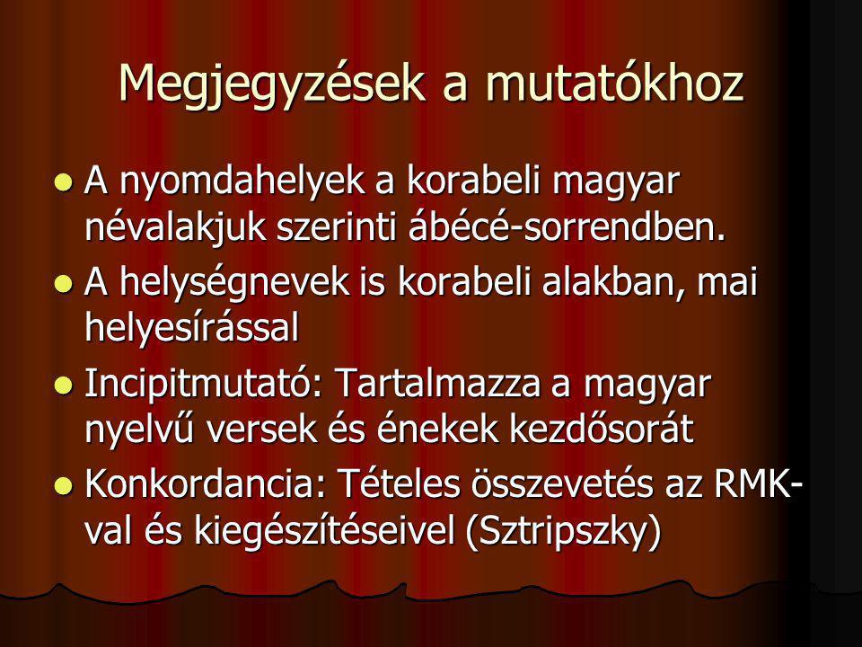 Megjegyzések a mutatókhoz A nyomdahelyek a korabeli magyar névalakjuk szerinti ábécé-sorrendben. A nyomdahelyek a korabeli magyar névalakjuk szerinti