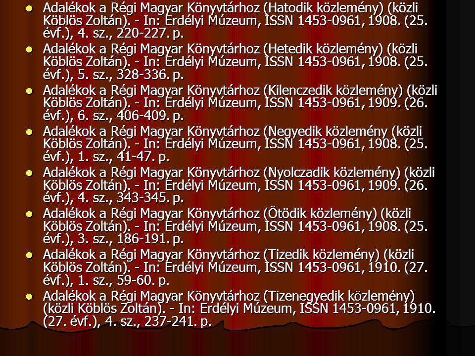 Adalékok a Régi Magyar Könyvtárhoz (Hatodik közlemény) (közli Köblös Zoltán). - In: Erdélyi Múzeum, ISSN 1453-0961, 1908. (25. évf.), 4. sz., 220-227.