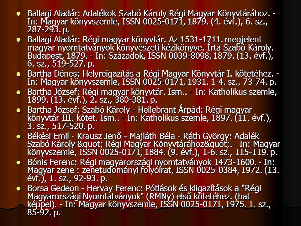 Ballagi Aladár: Adalékok Szabó Károly Régi Magyar Könyvtárához. - In: Magyar könyvszemle, ISSN 0025-0171, 1879. (4. évf.), 6. sz., 287-293. p. Ballagi