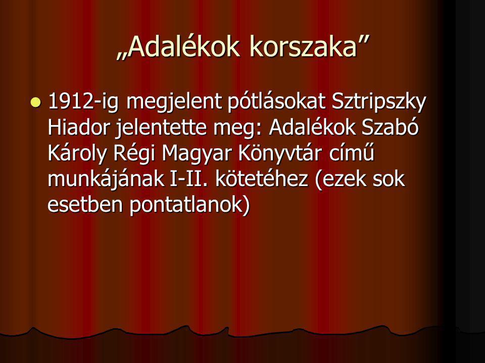 """""""Adalékok korszaka"""" 1912-ig megjelent pótlásokat Sztripszky Hiador jelentette meg: Adalékok Szabó Károly Régi Magyar Könyvtár című munkájának I-II. kö"""