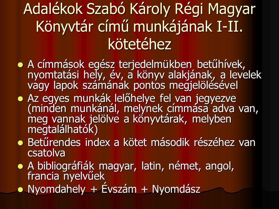 Adalékok Szabó Károly Régi Magyar Könyvtár című munkájának I-II. kötetéhez A címmások egész terjedelmükben betűhívek, nyomtatási hely, év, a könyv ala