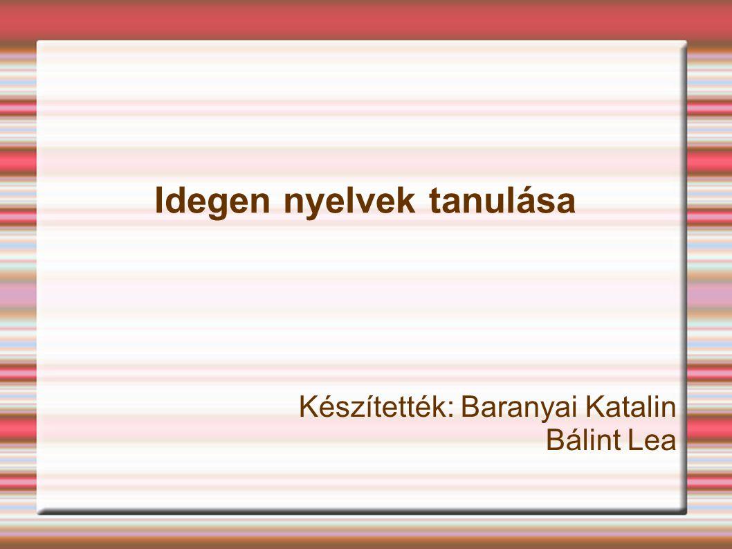 Idegen nyelvek tanulása Készítették: Baranyai Katalin Bálint Lea