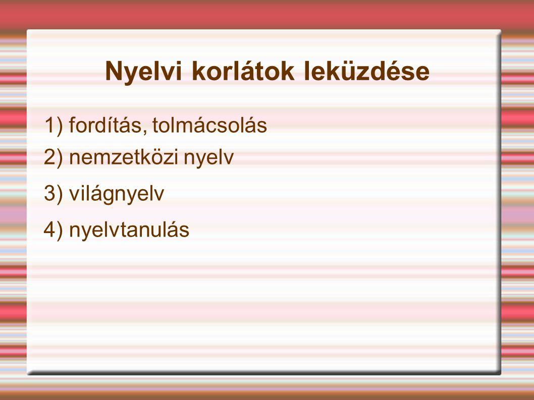 Nyelvi korlátok leküzdése 1) fordítás, tolmácsolás 2) nemzetközi nyelv 3) világnyelv 4) nyelvtanulás