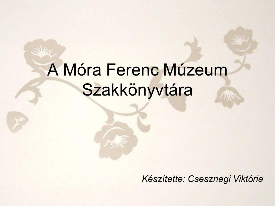 A Móra Ferenc Múzeum Szakkönyvtára Készítette: Csesznegi Viktória