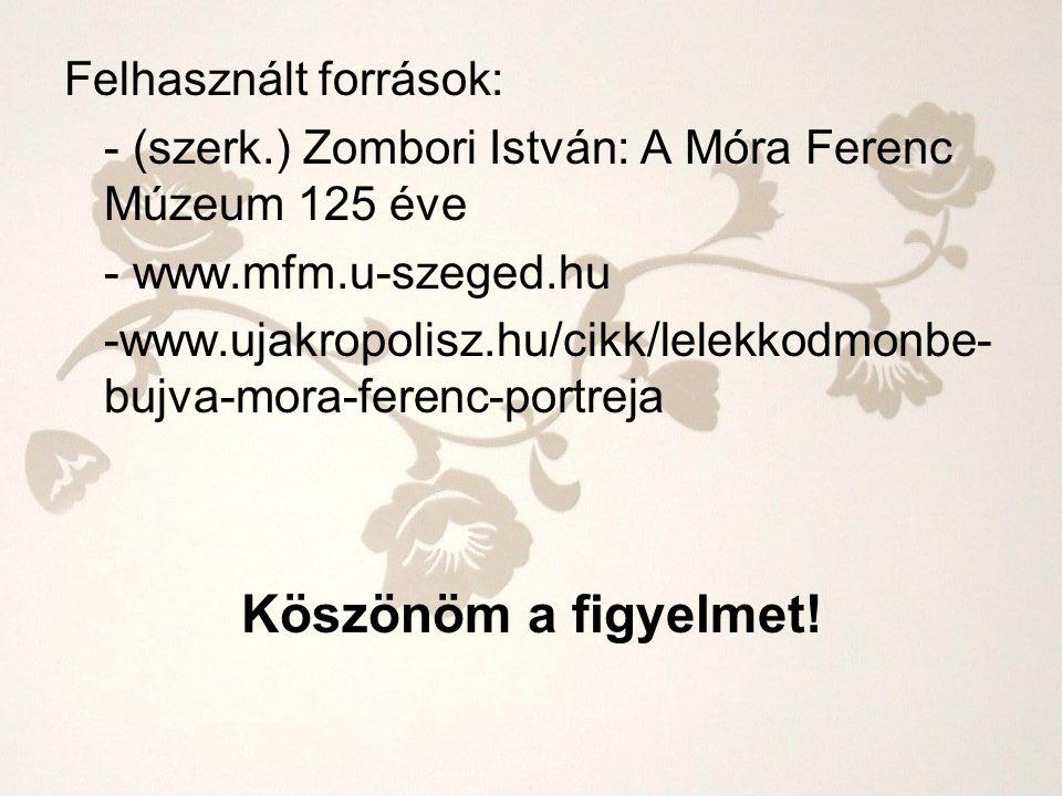 Felhasznált források: - (szerk.) Zombori István: A Móra Ferenc Múzeum 125 éve - www.mfm.u-szeged.hu -www.ujakropolisz.hu/cikk/lelekkodmonbe- bujva-mor