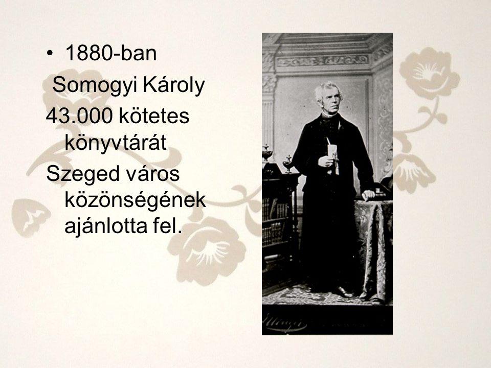 1880-ban Somogyi Károly 43.000 kötetes könyvtárát Szeged város közönségének ajánlotta fel.