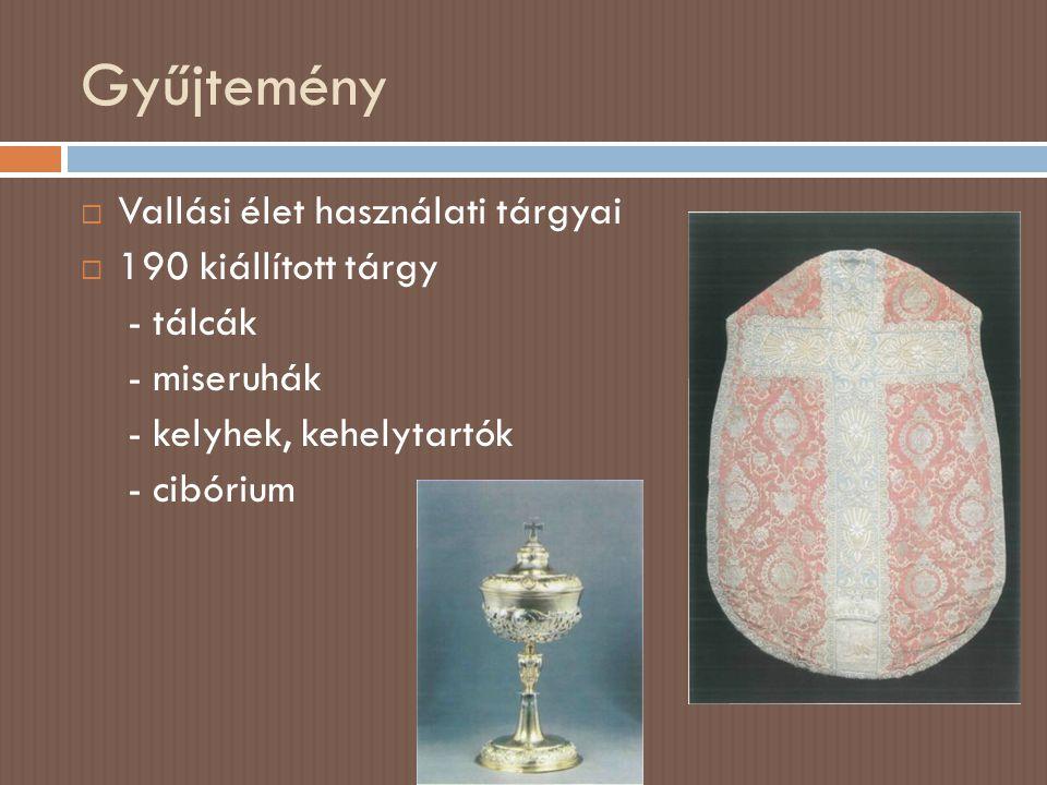 Gyűjtemény  Vallási élet használati tárgyai  190 kiállított tárgy - tálcák - miseruhák - kelyhek, kehelytartók - cibórium