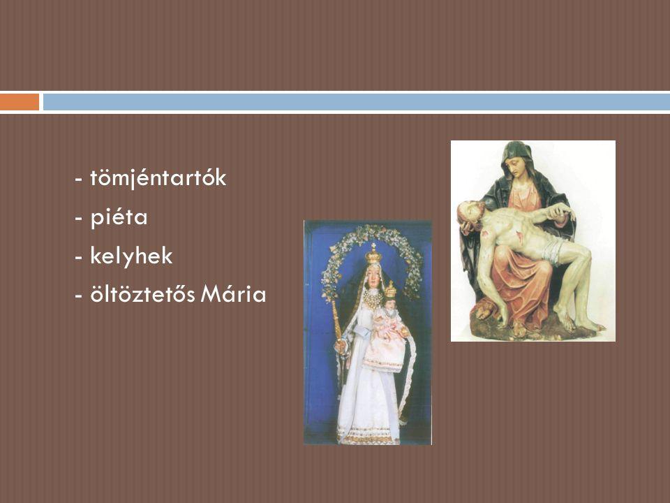 - tömjéntartók - piéta - kelyhek - öltöztetős Mária