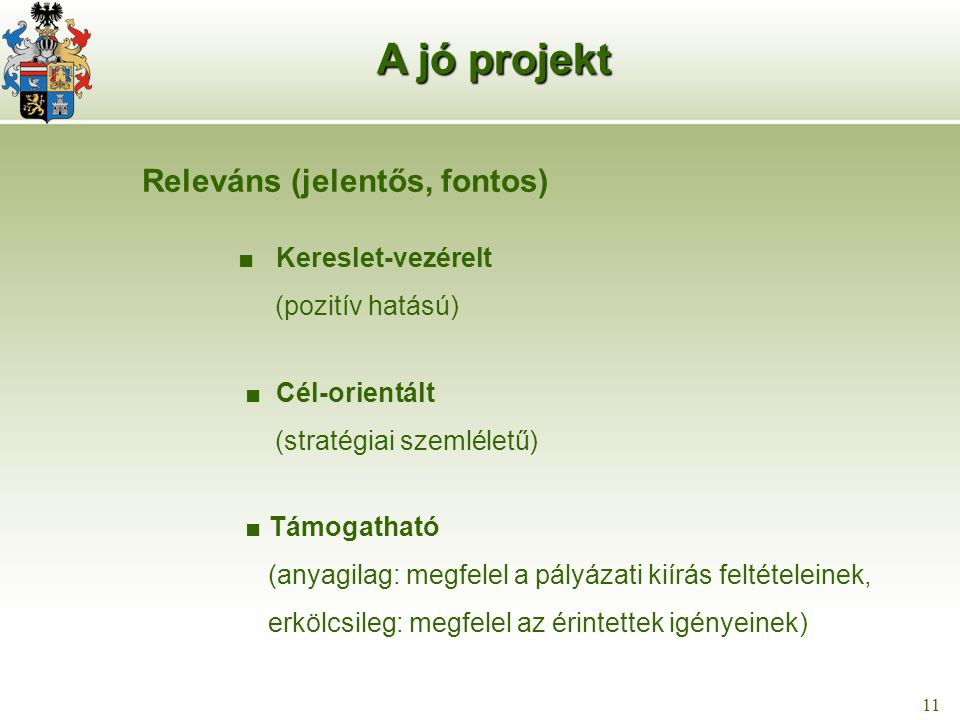 12 11 Releváns (jelentős, fontos) ■ Kereslet-vezérelt (pozitív hatású) ■ Cél-orientált (stratégiai szemléletű) ■ Támogatható (anyagilag: megfelel a pályázati kiírás feltételeinek, erkölcsileg: megfelel az érintettek igényeinek) A jó projekt
