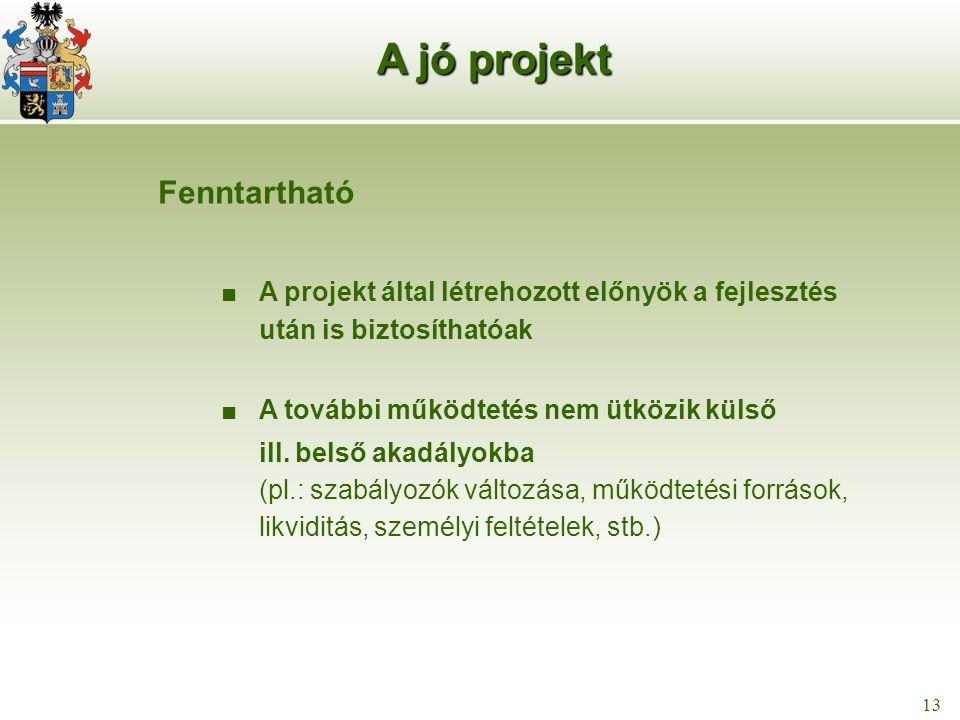 14 13 A jó projekt Fenntartható ■ A projekt által létrehozott előnyök a fejlesztés után is biztosíthatóak ■ A további működtetés nem ütközik külső ill