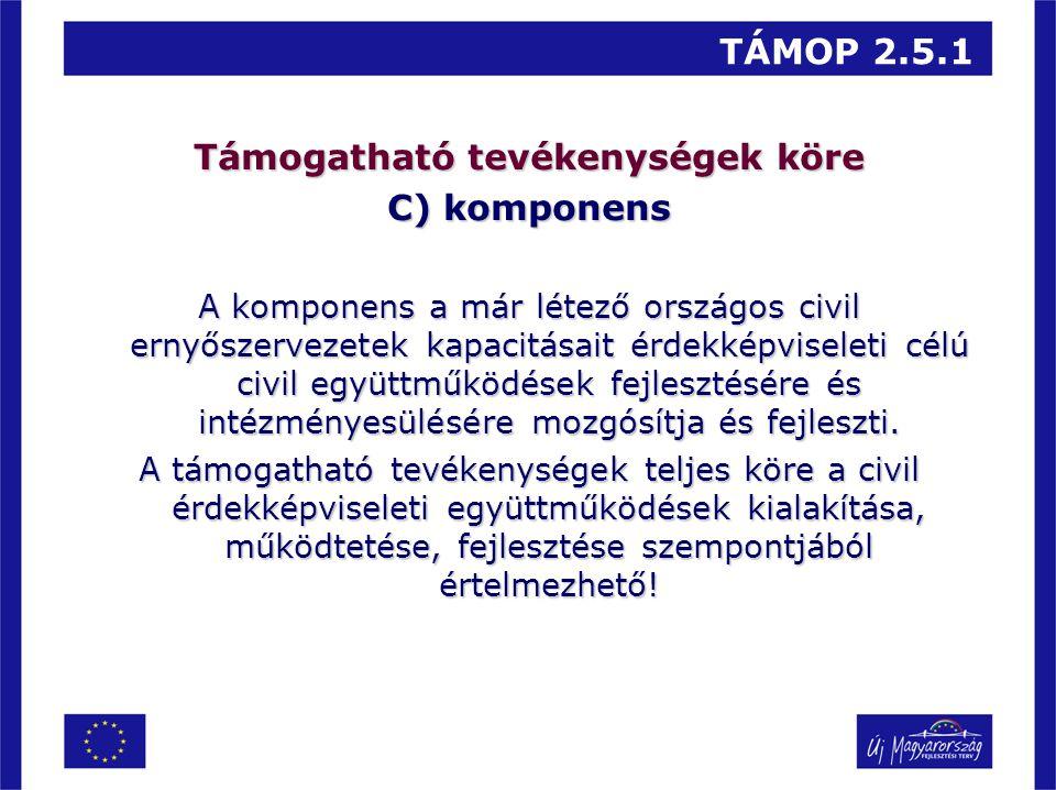 TÁMOP 2.5.1 Támogatható tevékenységek köre C) komponens A komponens a már létező országos civil ernyőszervezetek kapacitásait érdekképviseleti célú ci
