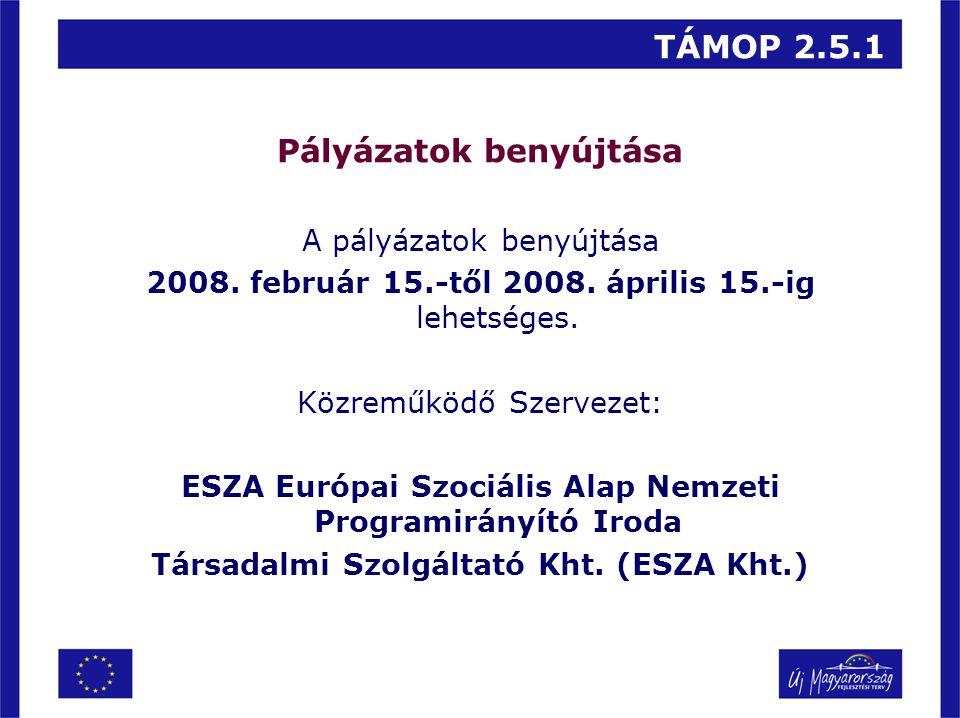 TÁMOP 2.5.1 Pályázatok benyújtása A pályázatok benyújtása 2008. február 15.-től 2008. április 15.-ig lehetséges. Közreműködő Szervezet: ESZA Európai S