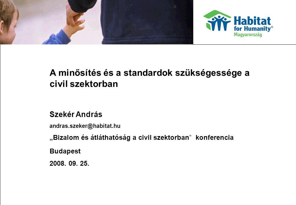 """A minősítés és a standardok szükségessége a civil szektorban Szekér András andras.szeker@habitat.hu """"Bizalom és átláthatóság a civil szektorban konferencia Budapest 2008."""