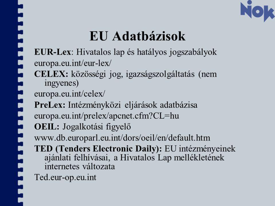 EU Adatbázisok EUR-Lex: Hivatalos lap és hatályos jogszabályok europa.eu.int/eur-lex/ CELEX: közösségi jog, igazságszolgáltatás (nem ingyenes) europa.eu.int/celex/ PreLex: Intézményközi eljárások adatbázisa europa.eu.int/prelex/apcnet.cfm CL=hu OEIL: Jogalkotási figyelő www.db.europarl.eu.int/dors/oeil/en/default.htm TED (Tenders Electronic Daily): EU intézményeinek ajánlati felhívásai, a Hivatalos Lap mellékletének internetes változata Ted.eur-op.eu.int
