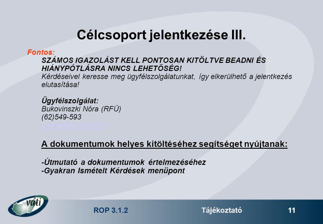 ROP 3.1.2Tájékoztató 11 Célcsoport jelentkezése III. Fontos: SZÁMOS IGAZOLÁST KELL PONTOSAN KITÖLTVE BEADNI ÉS HIÁNYPÓTLÁSRA NINCS LEHETŐSÉG! Kérdései