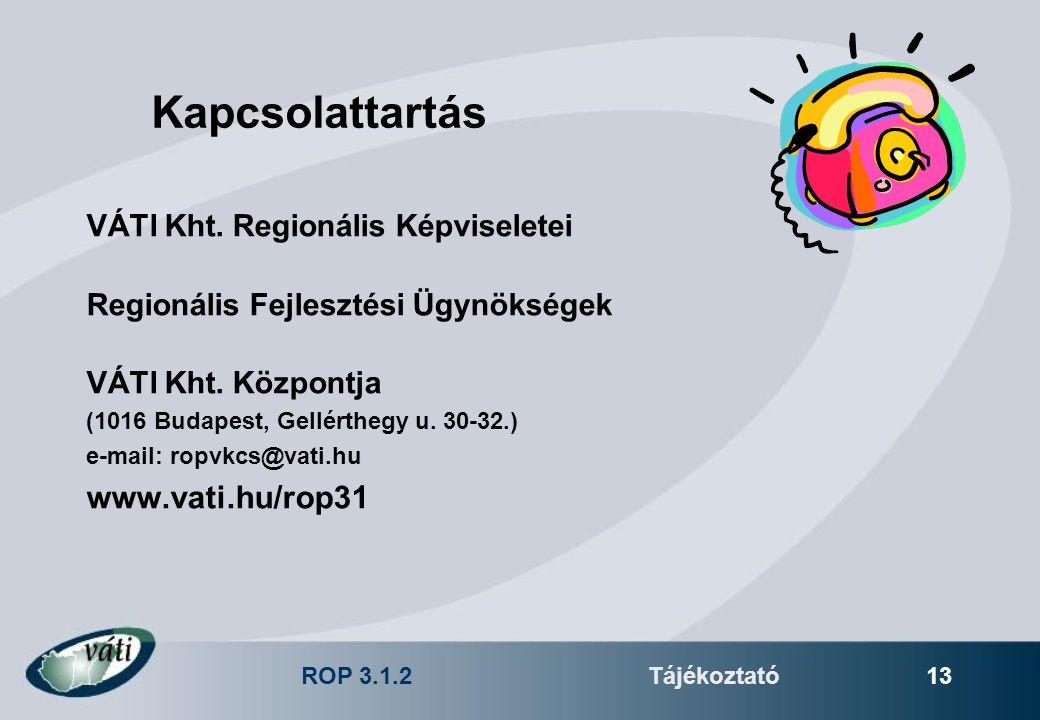 ROP 3.1.2Tájékoztató 13 Kapcsolattartás VÁTI Kht. Regionális Képviseletei Regionális Fejlesztési Ügynökségek VÁTI Kht. Központja (1016 Budapest, Gellé