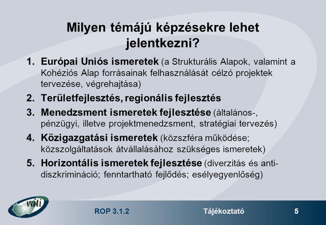ROP 3.1.2Tájékoztató 5 Milyen témájú képzésekre lehet jelentkezni? 1.Európai Uniós ismeretek (a Strukturális Alapok, valamint a Kohéziós Alap forrásai