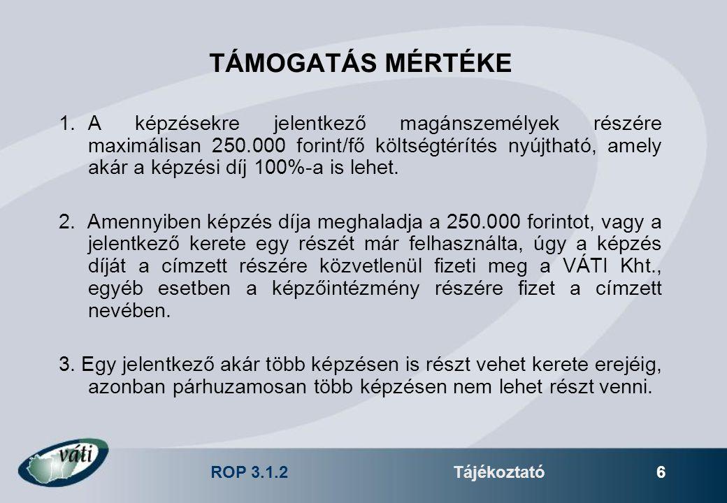 ROP 3.1.2Tájékoztató 6 TÁMOGATÁS MÉRTÉKE 1.A képzésekre jelentkező magánszemélyek részére maximálisan 250.000 forint/fő költségtérítés nyújtható, amely akár a képzési díj 100%-a is lehet.