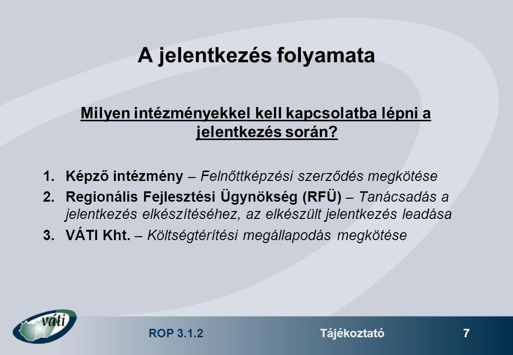 ROP 3.1.2Tájékoztató 7 A jelentkezés folyamata Milyen intézményekkel kell kapcsolatba lépni a jelentkezés során? 1.Képző intézmény – Felnőttképzési sz