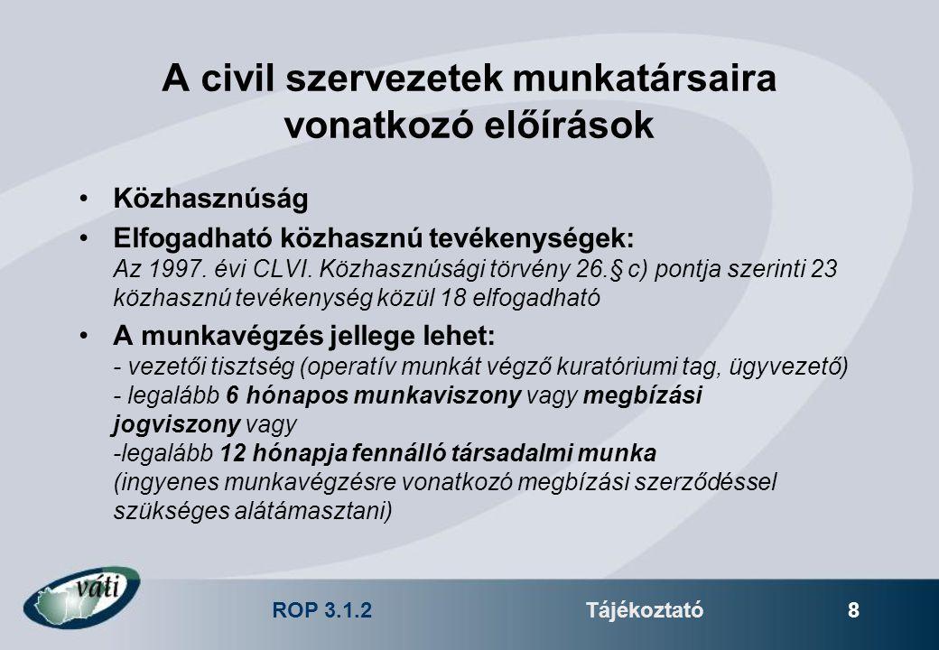 ROP 3.1.2Tájékoztató 8 A civil szervezetek munkatársaira vonatkozó előírások Közhasznúság Elfogadható közhasznú tevékenységek: Az 1997. évi CLVI. Közh