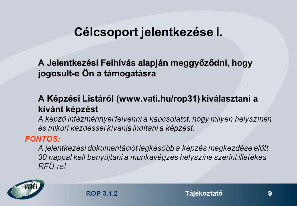 ROP 3.1.2Tájékoztató 9 Célcsoport jelentkezése I. A Jelentkezési Felhívás alapján meggyőződni, hogy jogosult-e Ön a támogatásra A Képzési Listáról (ww