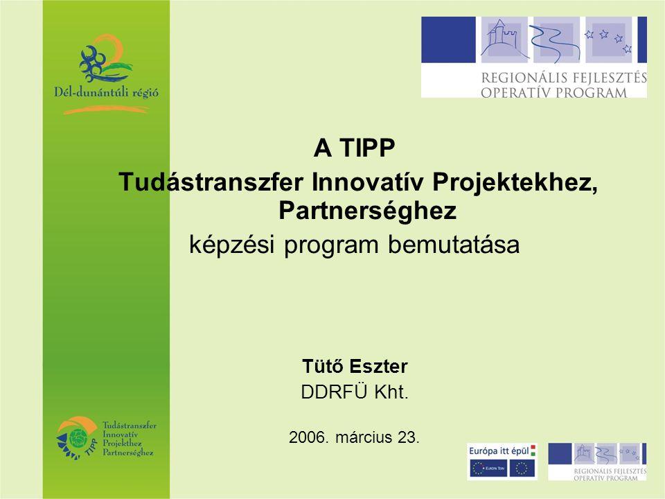 A TIPP Tudástranszfer Innovatív Projektekhez, Partnerséghez képzési program bemutatása Tütő Eszter DDRFÜ Kht. 2006. március 23.