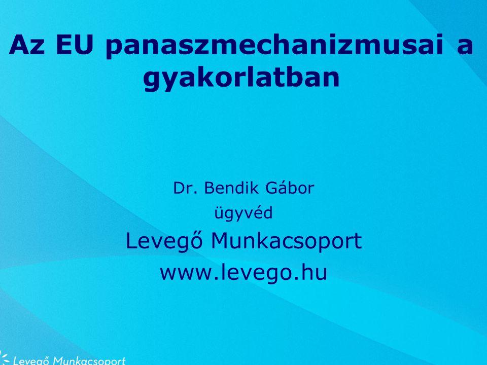 Az EU panaszmechanizmusai a gyakorlatban Dr. Bendik Gábor ügyvéd Levegő Munkacsoport www.levego.hu