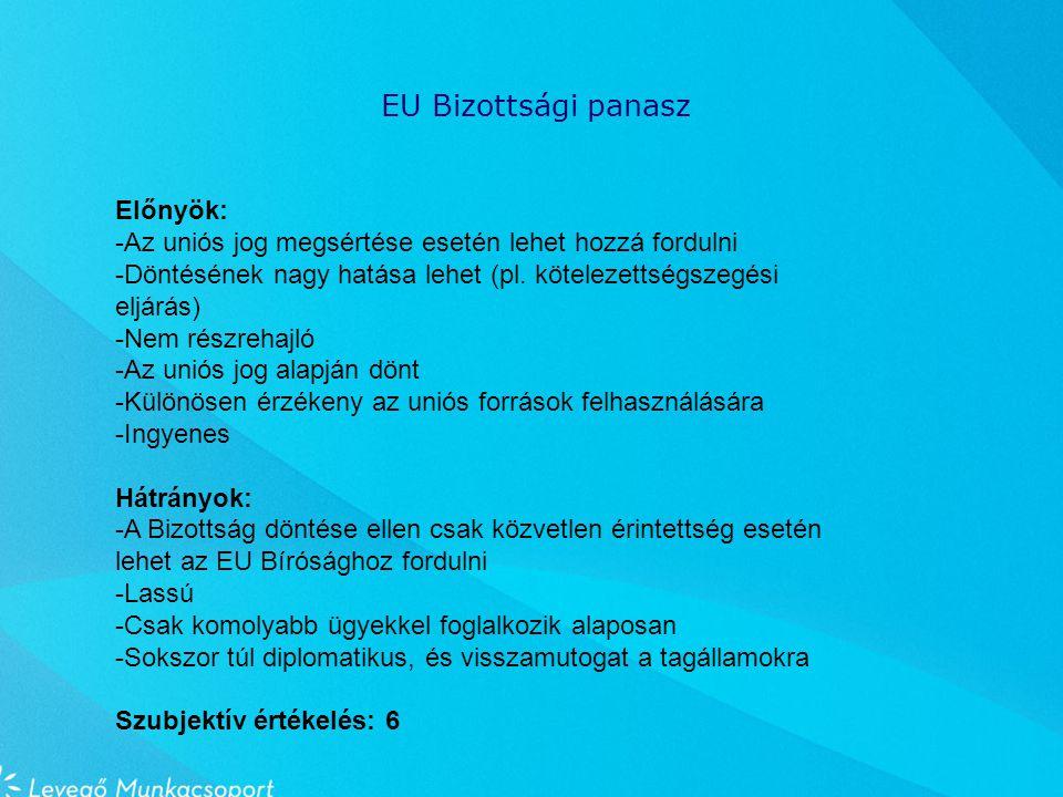 EU Bizottsági panasz Előnyök: -Az uniós jog megsértése esetén lehet hozzá fordulni -Döntésének nagy hatása lehet (pl.